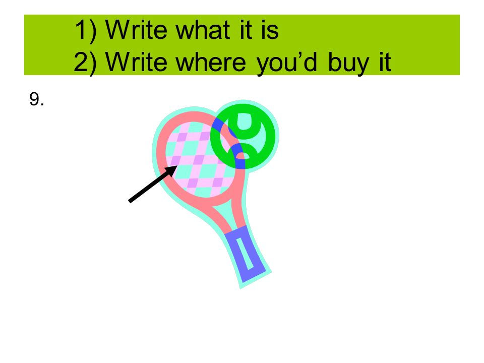 1) Write what it is 2) Write where youd buy it 9.