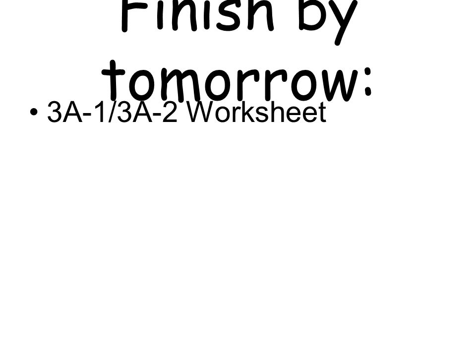 Finish by tomorrow: 3A-1/3A-2 Worksheet