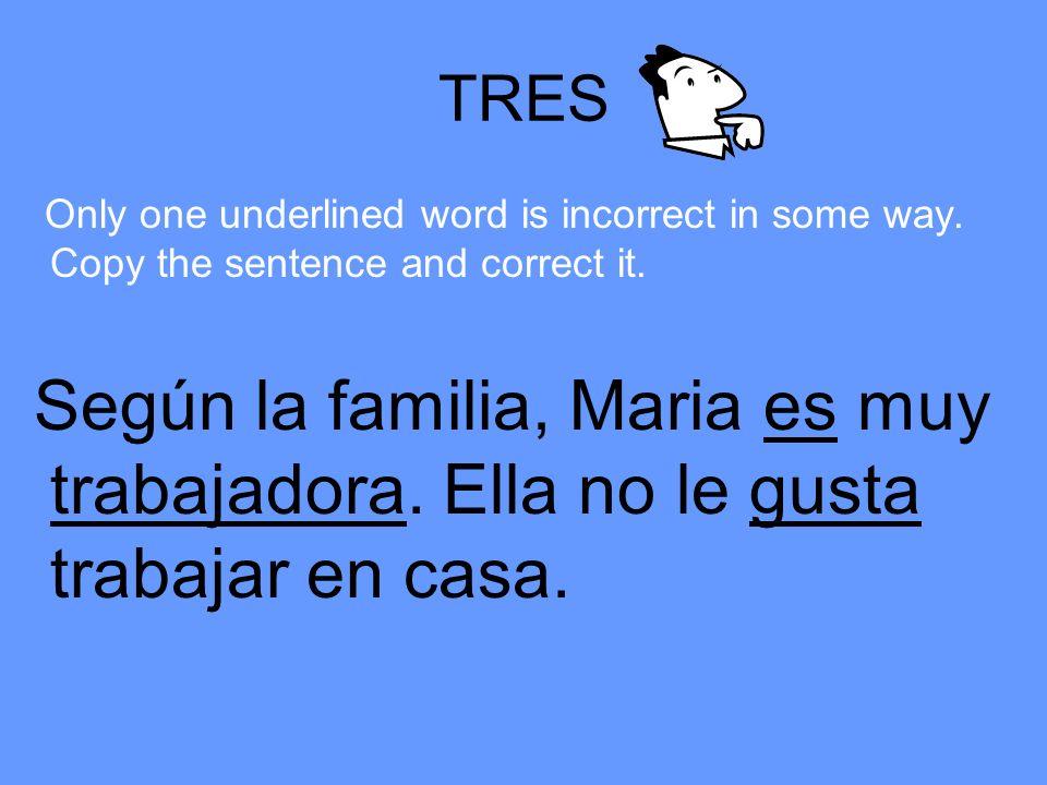 TRES Only one underlined word is incorrect in some way. Copy the sentence and correct it. Según la familia, Maria es muy trabajadora. Ella no le gusta