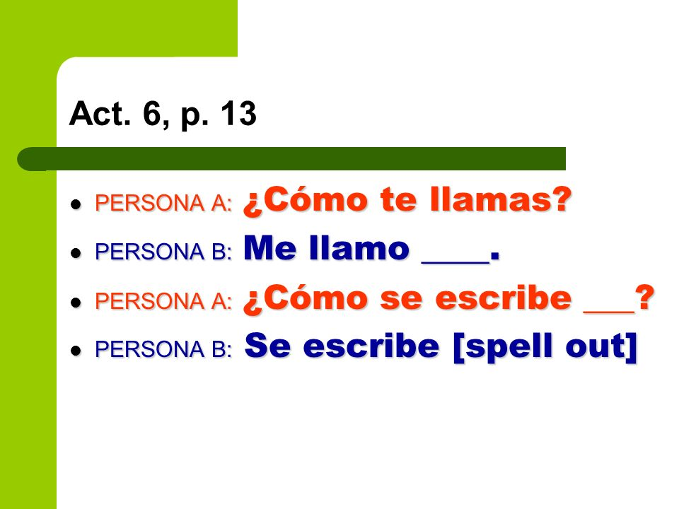 Act. 6, p. 13 PERSONA A: ¿Cómo te llamas. PERSONA A: ¿Cómo te llamas.