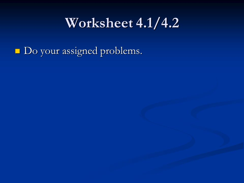 Worksheet 4.1/4.2 Do your assigned problems. Do your assigned problems.