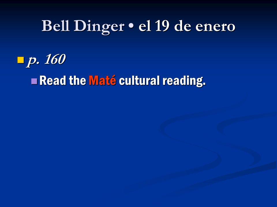 Bell Dinger el 19 de enero p. 160 p. 160 Read the Maté cultural reading.