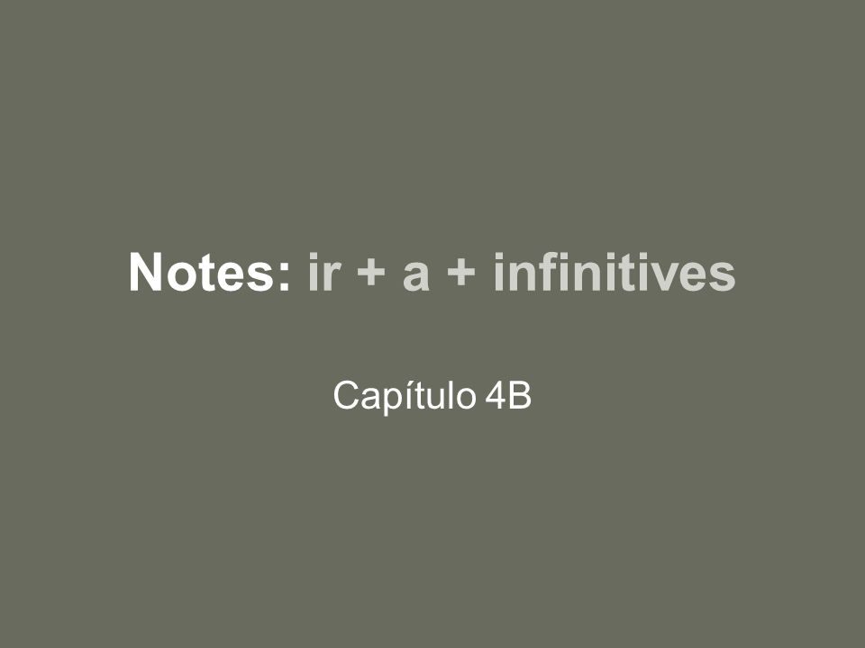 Notes: ir + a + infinitives Capítulo 4B