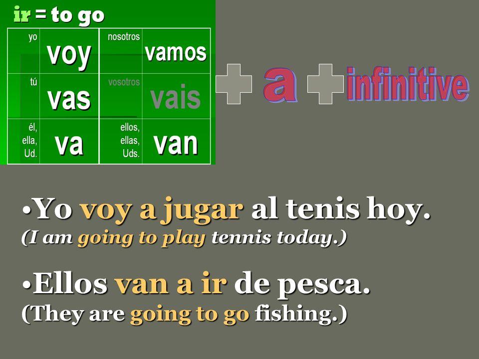 Yo voy a jugar al tenis hoy. (I am going to play tennis today.)Yo voy a jugar al tenis hoy. (I am going to play tennis today.) Ellos van a ir de pesca
