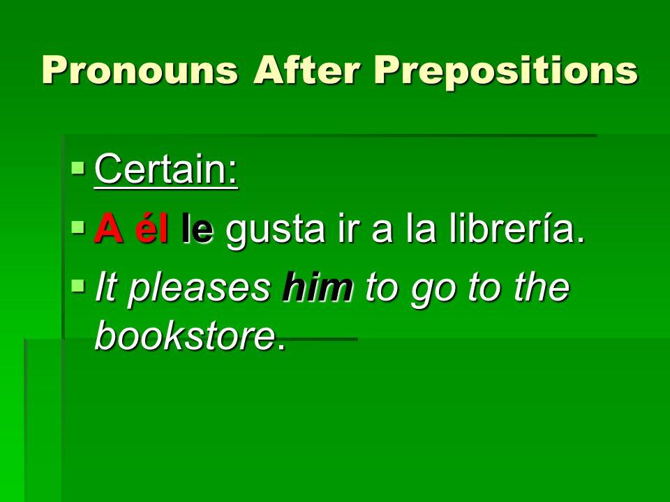 Pronouns After Prepositions Certain: Certain: A él le gusta ir a la librería. A él le gusta ir a la librería. It pleases him to go to the bookstore. I