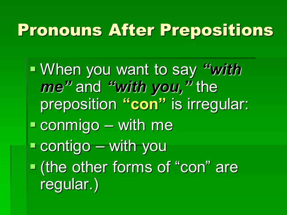 Pronouns After Prepositions When you want to say with me and with you, the preposition con is irregular: When you want to say with me and with you, th