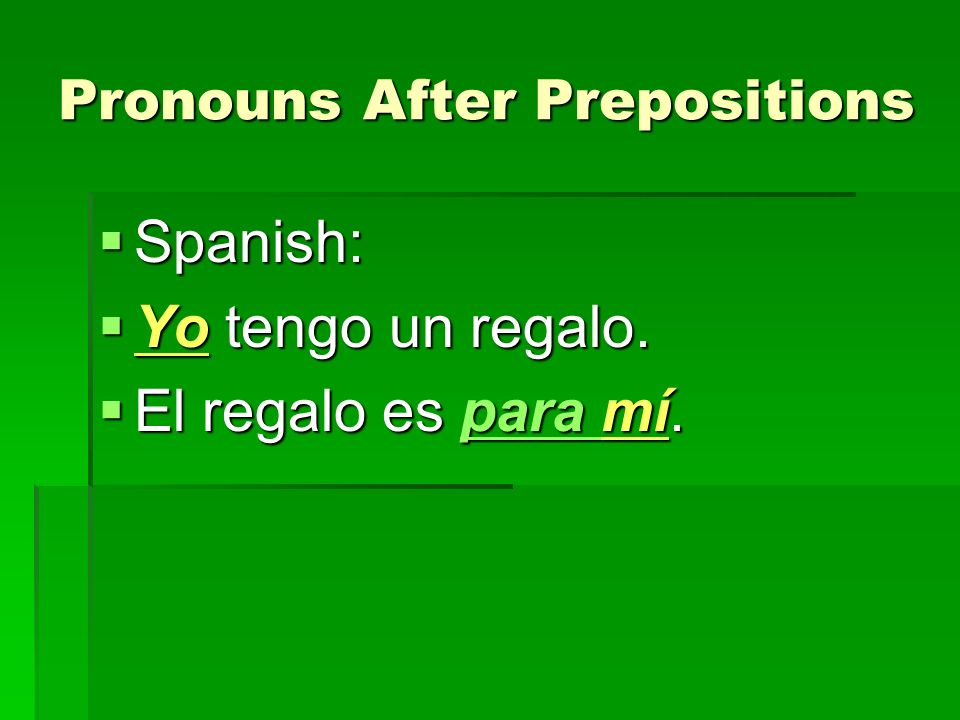 Pronouns After Prepositions Spanish: Spanish: Yo tengo un regalo. Yo tengo un regalo. El regalo es para mí. El regalo es para mí.