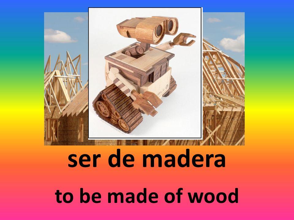 ser de madera to be made of wood