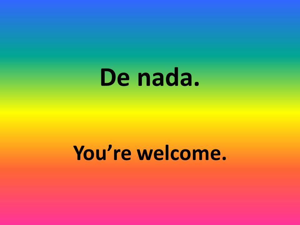 De nada. Youre welcome.