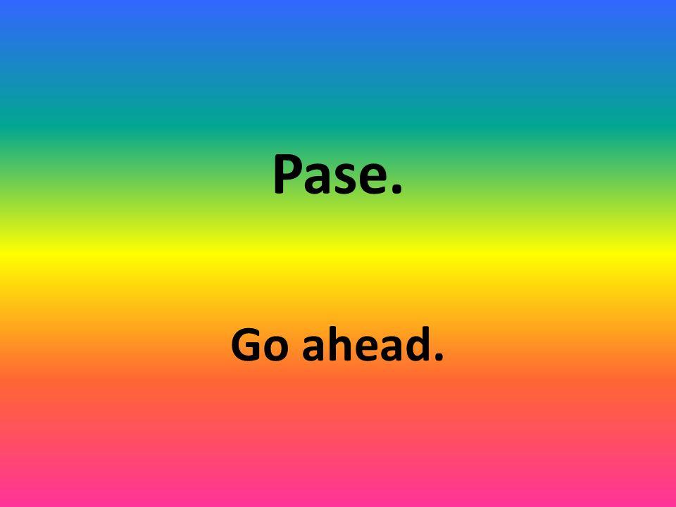 Pase. Go ahead.