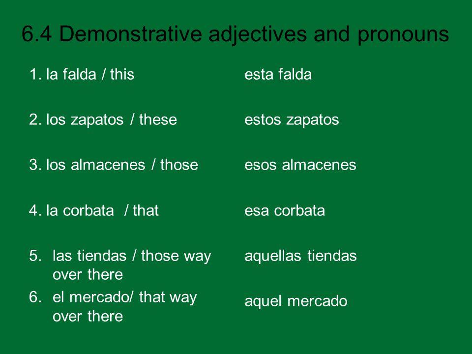 6.4 Demonstrative adjectives and pronouns 1. la falda / this 2. los zapatos / these 3. los almacenes / those 4. la corbata / that 5.las tiendas / thos