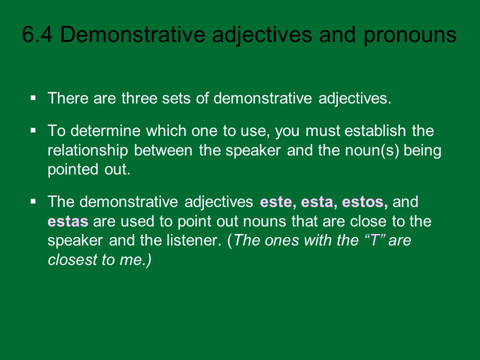 6.4 Demonstrative adjectives and pronouns There are three sets of demonstrative adjectives. To determine which one to use, you must establish the rela