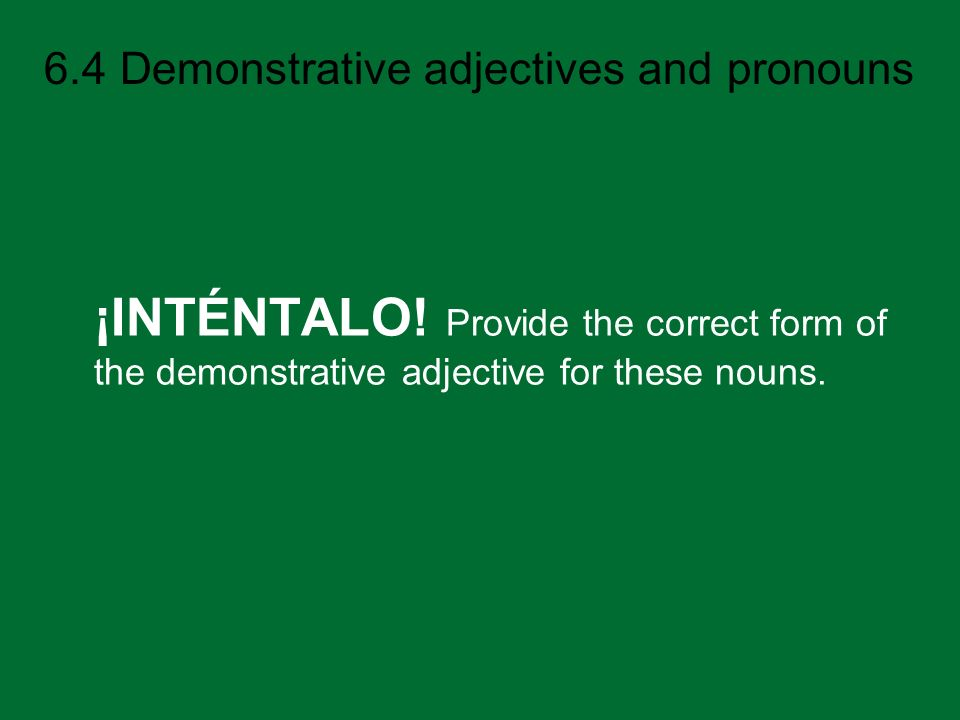 6.4 Demonstrative adjectives and pronouns ¡INTÉNTALO! Provide the correct form of the demonstrative adjective for these nouns.