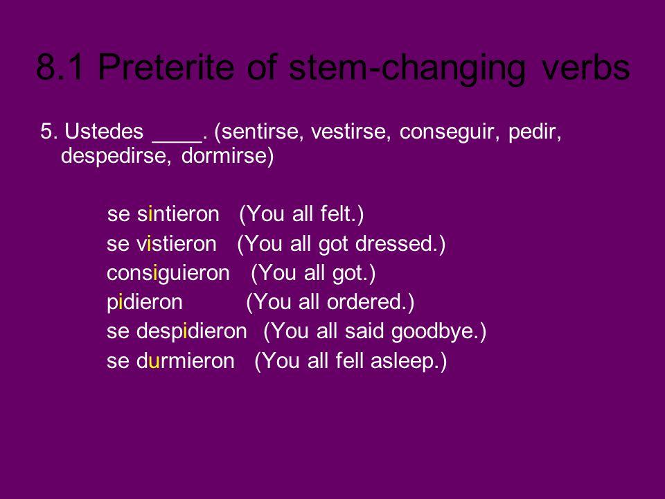 8.1 Preterite of stem-changing verbs 5. Ustedes ____. (sentirse, vestirse, conseguir, pedir, despedirse, dormirse) se sintieron (You all felt.) se vis