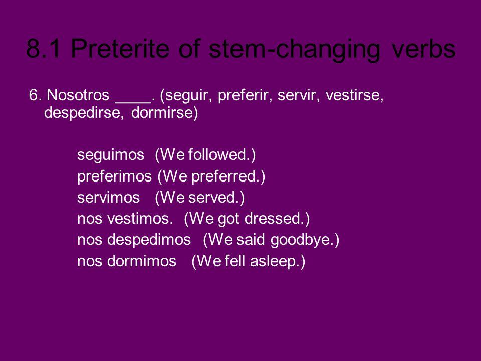 8.1 Preterite of stem-changing verbs 6. Nosotros ____. (seguir, preferir, servir, vestirse, despedirse, dormirse) seguimos (We followed.) preferimos (