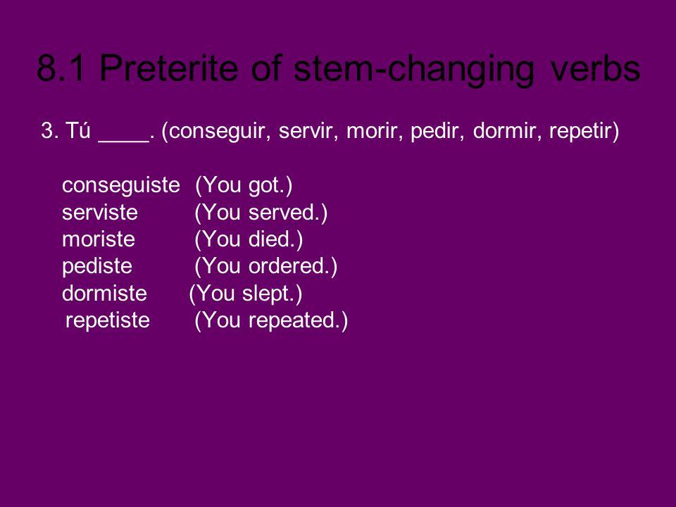8.1 Preterite of stem-changing verbs 3. Tú ____. (conseguir, servir, morir, pedir, dormir, repetir) conseguiste (You got.) serviste (You served.) mori