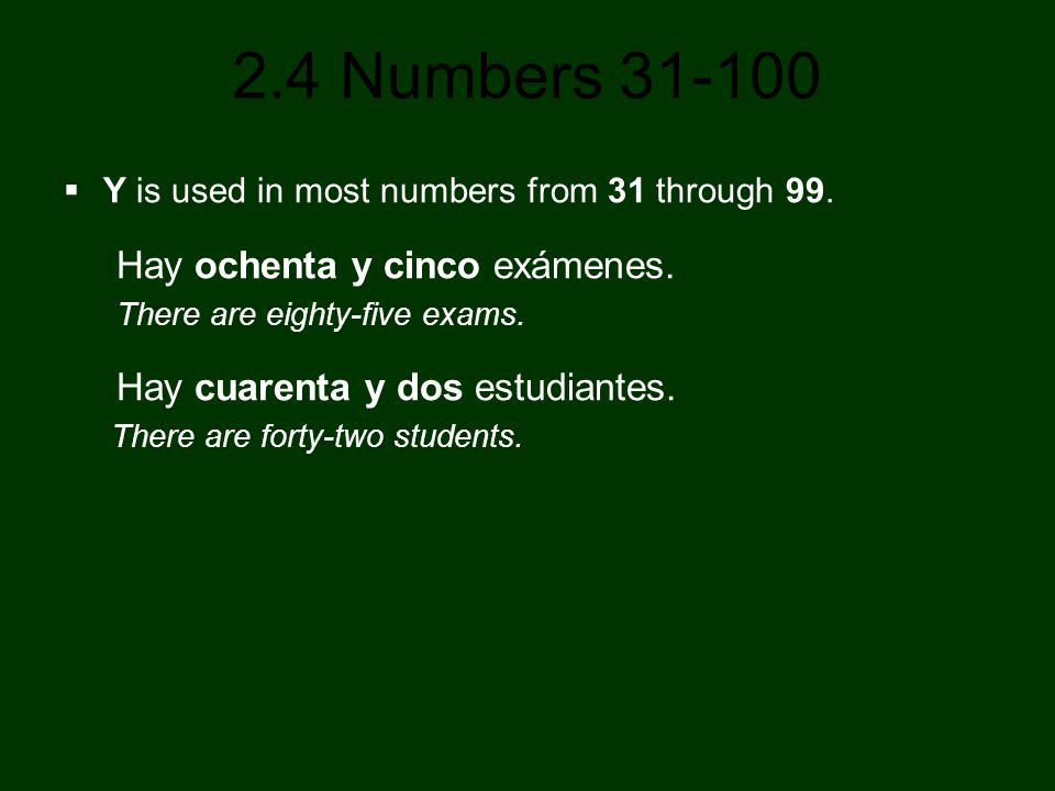 2.4 Numbers 31-100 Y is used in most numbers from 31 through 99. Hay ochenta y cinco exámenes. There are eighty-five exams. Hay cuarenta y dos estudia