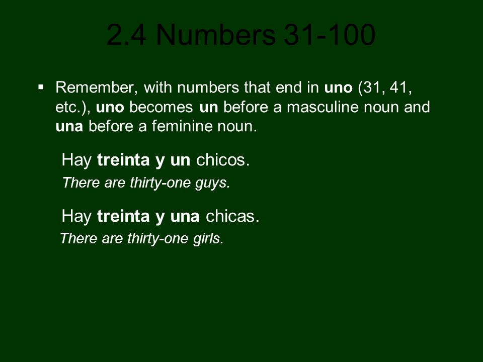2.4 Numbers 31-100 Remember, with numbers that end in uno (31, 41, etc.), uno becomes un before a masculine noun and una before a feminine noun. Hay t