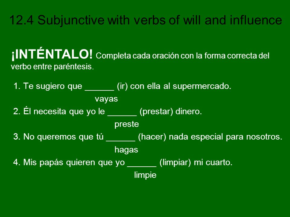 12.4 Subjunctive with verbs of will and influence 1. Te sugiero que ______ (ir) con ella al supermercado. vayas 2. Él necesita que yo le ______ (prest