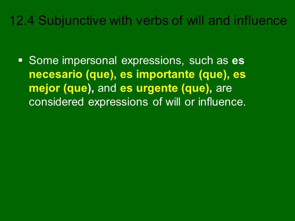 12.4 Subjunctive with verbs of will and influence Verbs of will and influence * (often used with indirect object pronouns) *aconsejar to advise preferir (e:ie) to prefer desear to wish; to desire *prohibir to prohibit *importar to be important; to matter querer (e:ie) to want insistir (en) to insist (on) *recomendar (e:ie) to recommend *mandar to order *rogar (o:ue) to beg; to plead necesitar to need *sugerir (e:ie) to suggest *pedir (e:i) to ask (for)