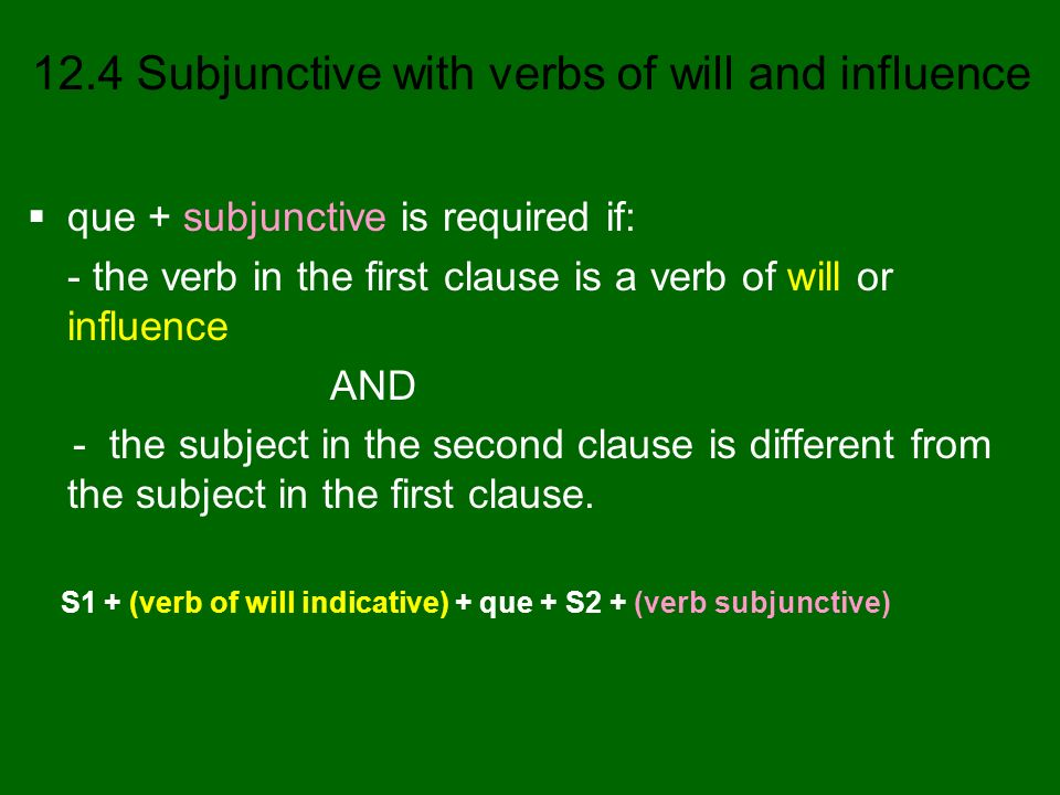 12.4 Subjunctive with verbs of will and influence que + subjunctive is required if: - the verb in the first clause is a verb of will or influence AND