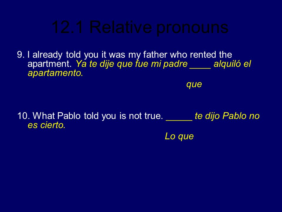 12.1 Relative pronouns 9. I already told you it was my father who rented the apartment. Ya te dije que fue mi padre ____ alquiló el apartamento. que 1