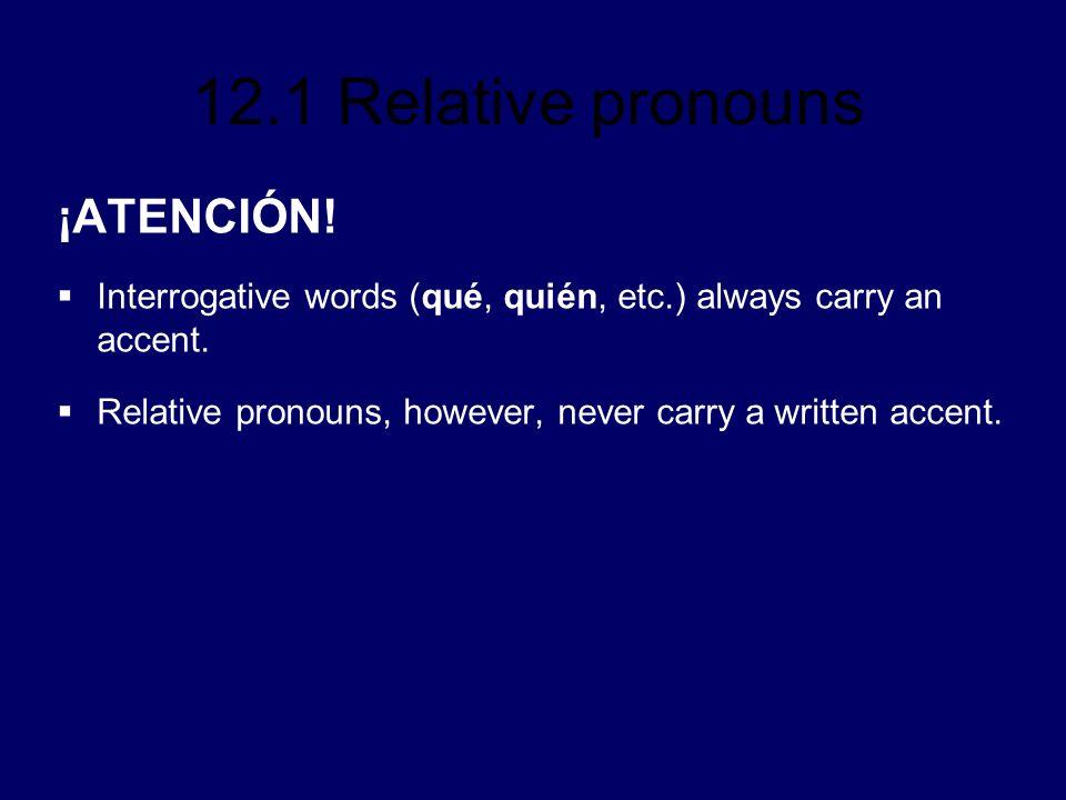 12.1 Relative pronouns ¡ATENCIÓN.Interrogative words (qué, quién, etc.) always carry an accent.