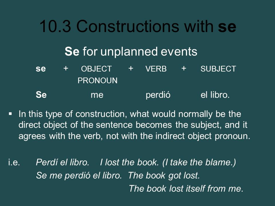 10.3 Constructions with se se + OBJECT + VERB + SUBJECT PRONOUN Se me perdió el libro. In this type of construction, what would normally be the direct