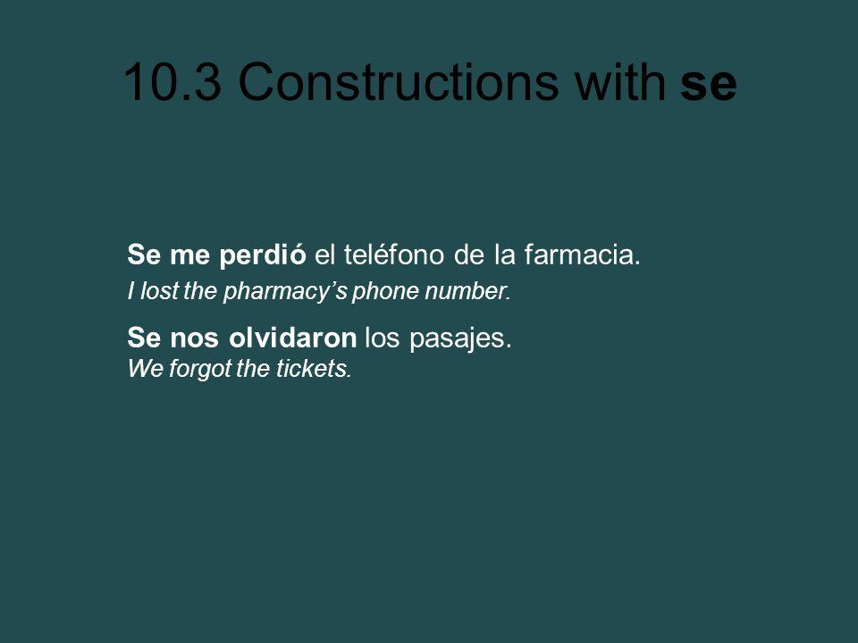 10.3 Constructions with se Se me perdió el teléfono de la farmacia. I lost the pharmacys phone number. Se nos olvidaron los pasajes. We forgot the tic