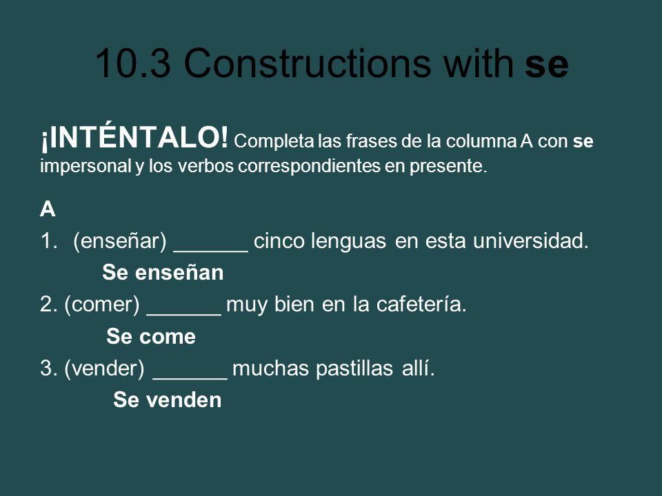 10.3 Constructions with se ¡INTÉNTALO! Completa las frases de la columna A con se impersonal y los verbos correspondientes en presente. A 1.(enseñar)