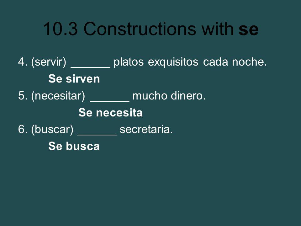 10.3 Constructions with se 4. (servir) ______ platos exquisitos cada noche. Se sirven 5. (necesitar) ______ mucho dinero. Se necesita 6. (buscar) ____