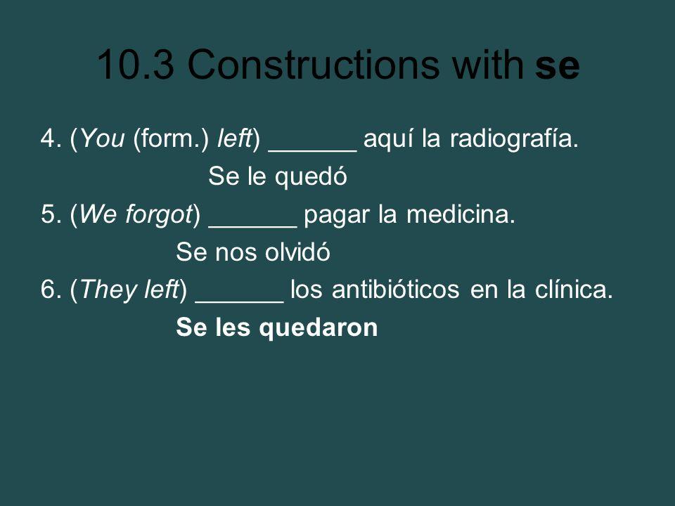 10.3 Constructions with se 4. (You (form.) left) ______ aquí la radiografía. Se le quedó 5. (We forgot) ______ pagar la medicina. Se nos olvidó 6. (Th