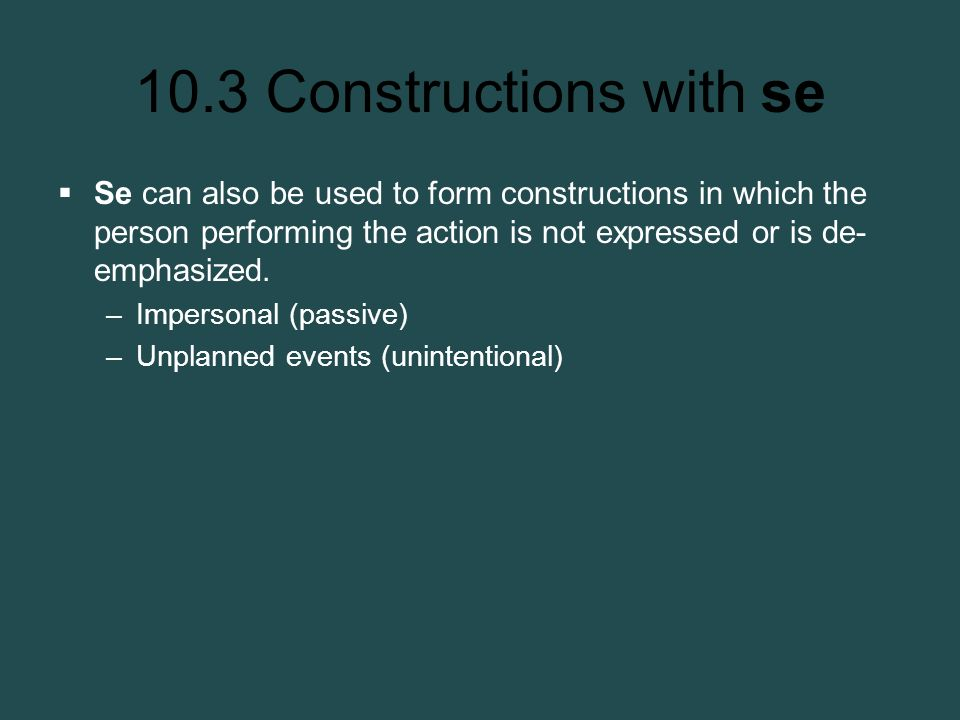 10.3 Constructions with se Se can also be used to form constructions in which the person performing the action is not expressed or is de- emphasized.