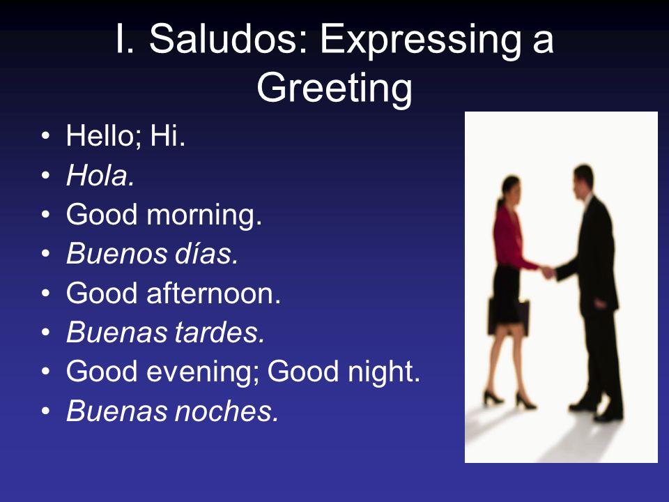 I.Saludos: Expressing a Greeting Hello; Hi. Hola.