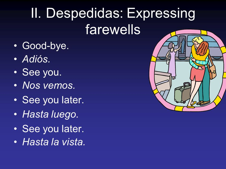 II. Despedidas: Expressing farewells Good-bye. Adiós. See you. Nos vemos. See you later. Hasta luego. See you later. Hasta la vista.