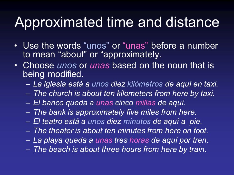Approximated time and distance Use the words unos or unas before a number to mean about or approximately.