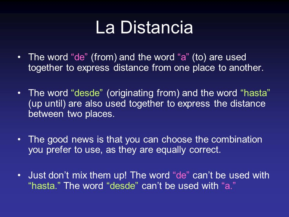 La Distancia The word de (from) and the word a (to) are used together to express distance from one place to another.