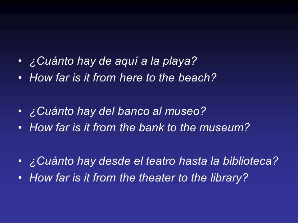 ¿Cuánto hay de aquí a la playa? How far is it from here to the beach? ¿Cuánto hay del banco al museo? How far is it from the bank to the museum? ¿Cuán