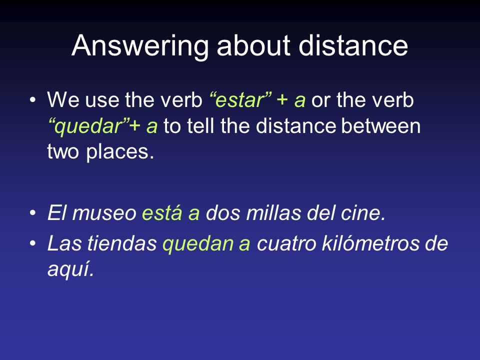Answering about distance We use the verb estar + a or the verb quedar+ a to tell the distance between two places.