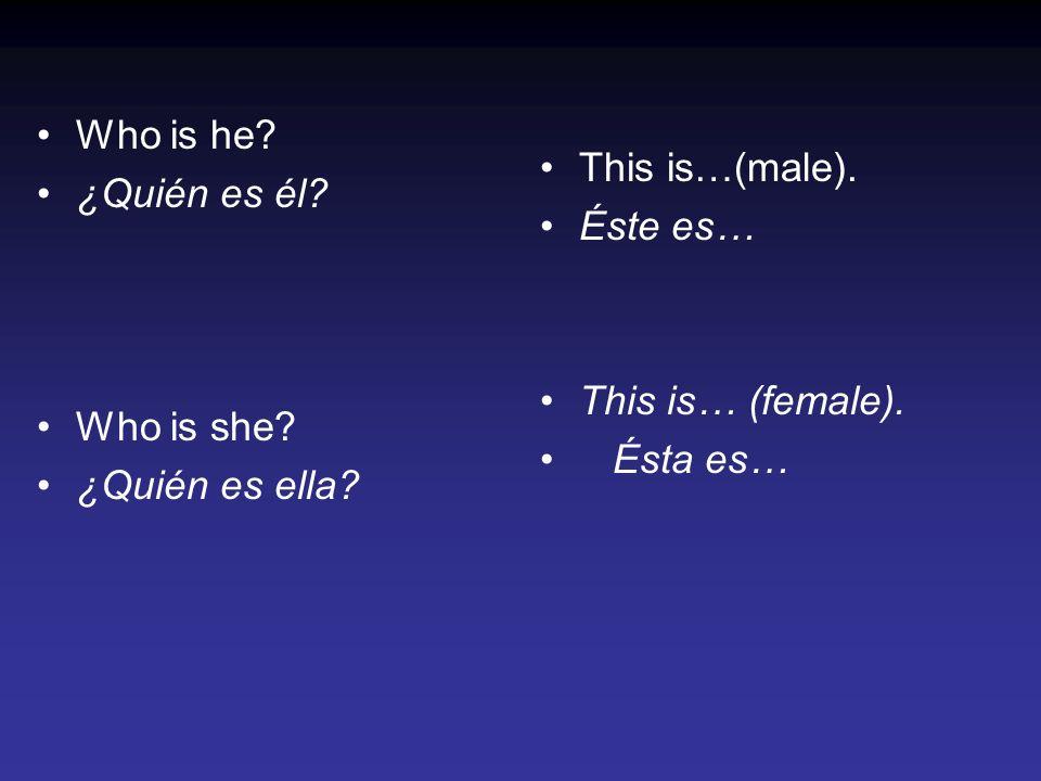 Who is he? ¿Quién es él? Who is she? ¿Quién es ella? This is…(male). Éste es… This is… (female). Ésta es…