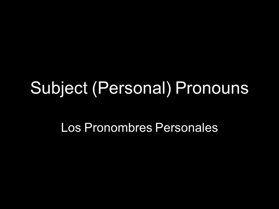 1.3 Present tense of ser Subject (Personal) Pronouns Los Pronombres Personales