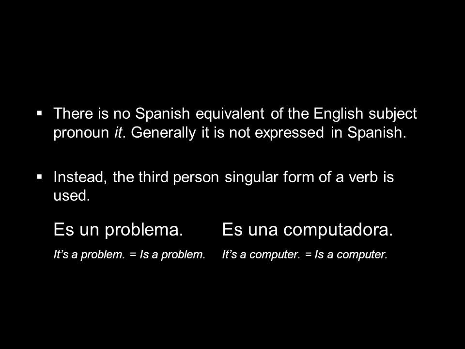 1.3 Present tense of ser There is no Spanish equivalent of the English subject pronoun it. Generally it is not expressed in Spanish. Instead, the thir