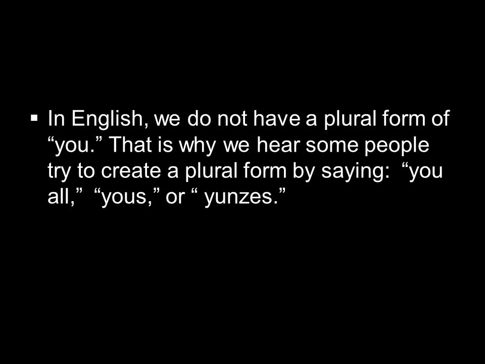 1.3 Present tense of ser In English, we do not have a plural form of you. That is why we hear some people try to create a plural form by saying: you a