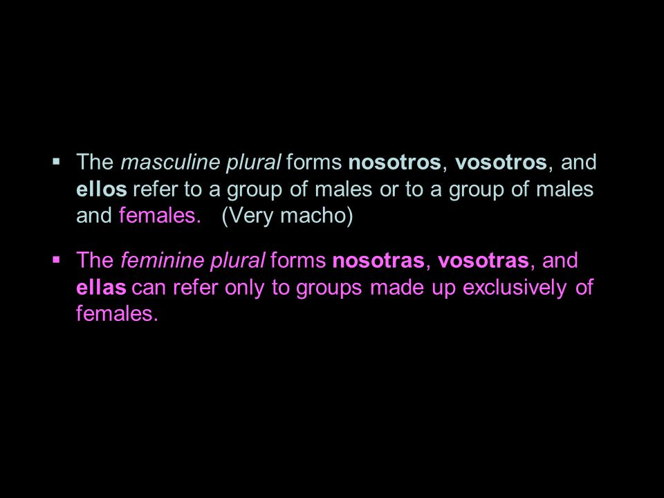 1.3 Present tense of ser Subject pronouns The masculine plural forms nosotros, vosotros, and ellos refer to a group of males or to a group of males an