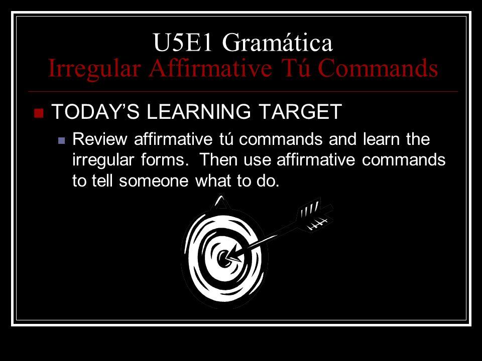 U5E1 Gramática Irregular Affirmative Tú Commands TODAYS LEARNING TARGET Review affirmative tú commands and learn the irregular forms. Then use affirma