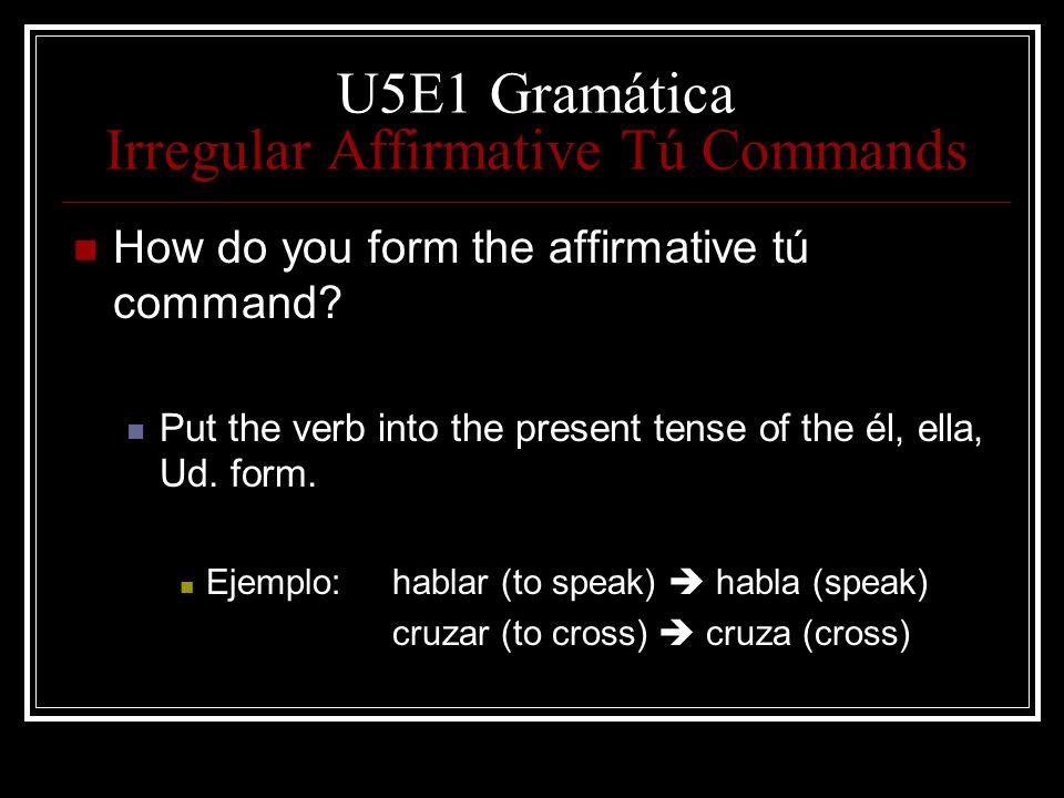 U5E1 Gramática Irregular Affirmative Tú Commands How do you form the affirmative tú command? Put the verb into the present tense of the él, ella, Ud.