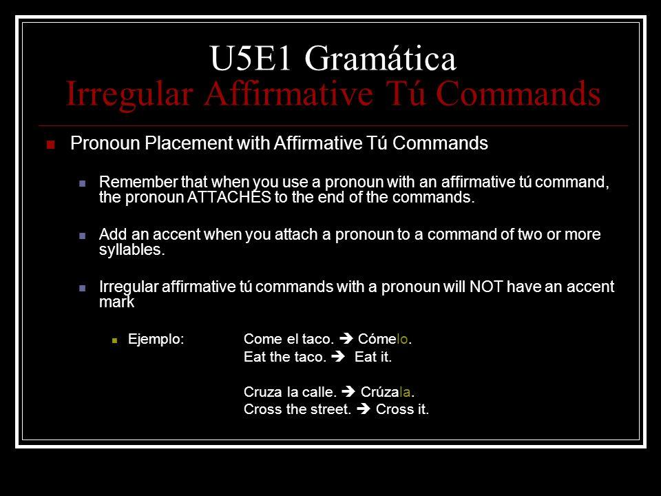 U5E1 Gramática Irregular Affirmative Tú Commands Pronoun Placement with Affirmative Tú Commands Remember that when you use a pronoun with an affirmati