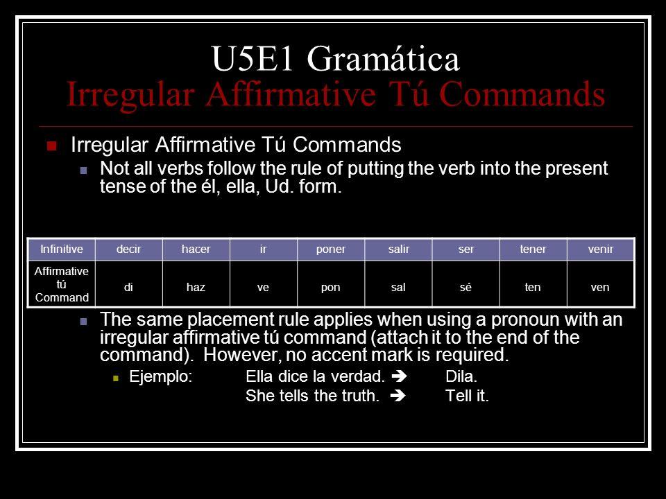 U5E1 Gramática Irregular Affirmative Tú Commands Irregular Affirmative Tú Commands Not all verbs follow the rule of putting the verb into the present