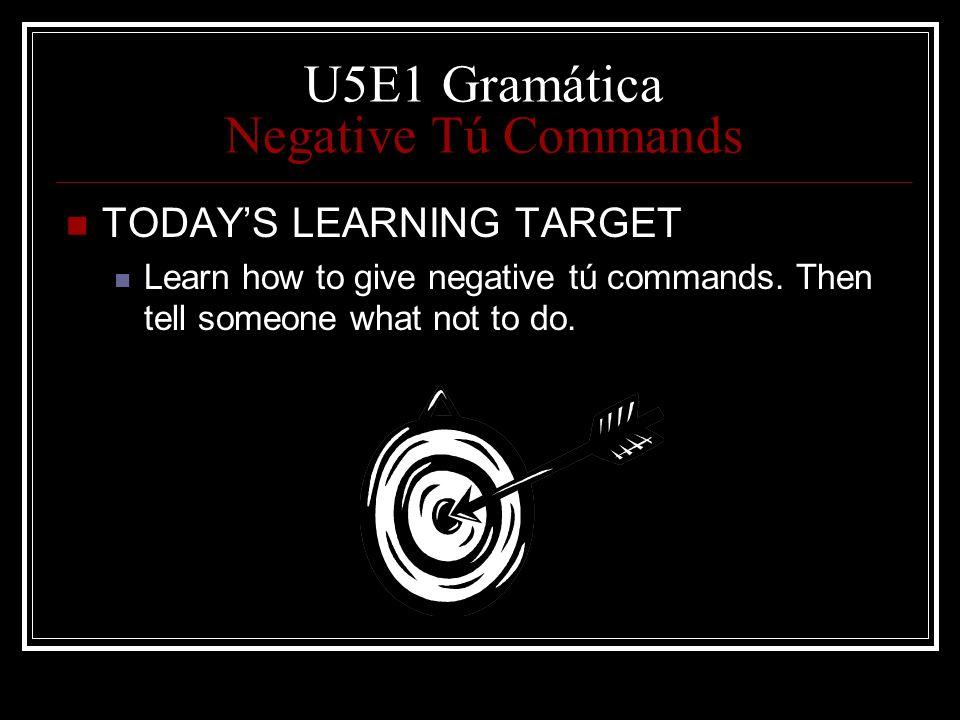 U5E1 Gramática Negative Tú Commands TODAYS LEARNING TARGET Learn how to give negative tú commands. Then tell someone what not to do.