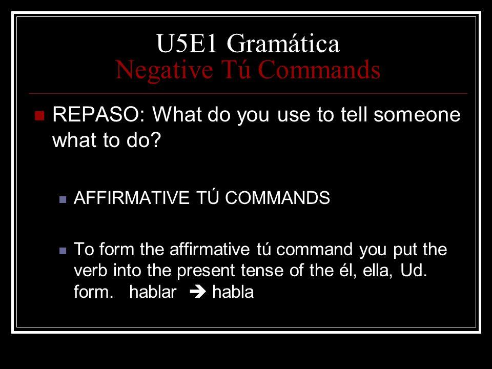 U5E1 Gramática Negative Tú Commands REPASO: What do you use to tell someone what to do? AFFIRMATIVE TÚ COMMANDS To form the affirmative tú command you